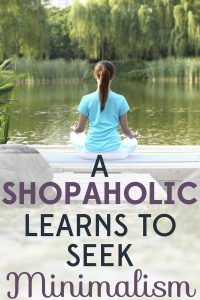 I let shopping become part of my identity, even though it hurt my relationships. Learn how this shopaholic learns to seek minimalism.