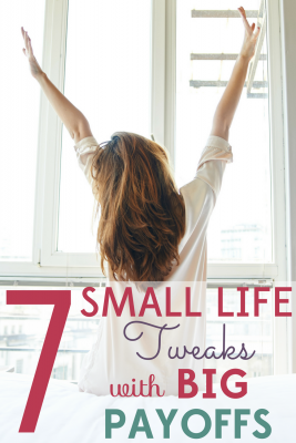 Sometimes it's the simplest changes that have the biggest impact. These 7 small life tweaks will have BIG payoffs.